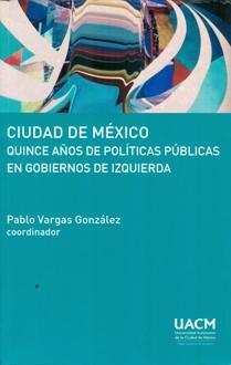 CIUDAD DE MEXICO QUINCE AÑOS DE POLITICAS PUBLICAS EN GOBIERNOS DE IZQUIERDA